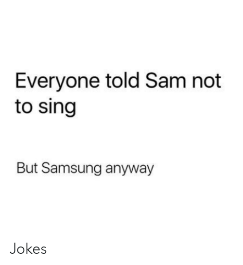 Samsung: Everyone told Sam not  to sing  But Samsung anyway Jokes