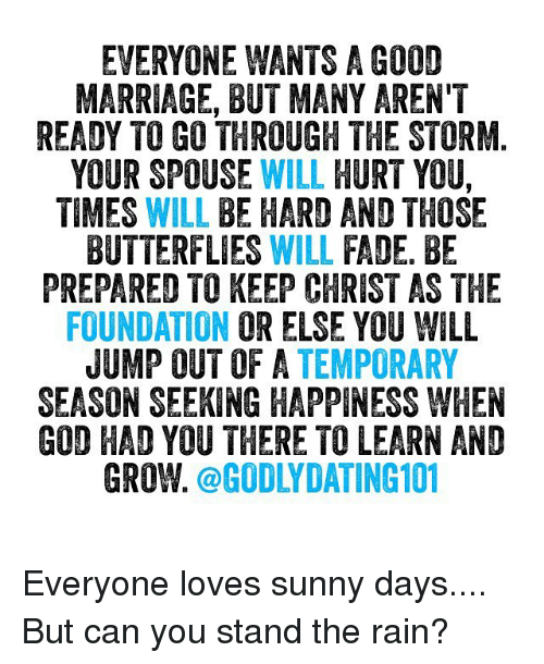 Memes, Faded, and Butterfly: EVERYONE WANTS A GOOD  MARRIAGE, BUT MANYARENT  READY TO GO THROUGH THE STORM.  YOUR SPOUSE WILL HURT YOU,  TIMES WILL BE HARD AND THOSE  BUTTERFLIES  WILL  FADE. BE  PREPARED TO KEEP CHRIST AS THE  FOUNDATION  OR ELSE YOU WILL  JUMP OUT OF A TEMPORARY  SEASON SEEKING HAPPINESS WHEN  GOD HAD YOU THERE TO LEARN AND  GROW  @GODLY DATING 101 Everyone loves sunny days.... But can you stand the rain?