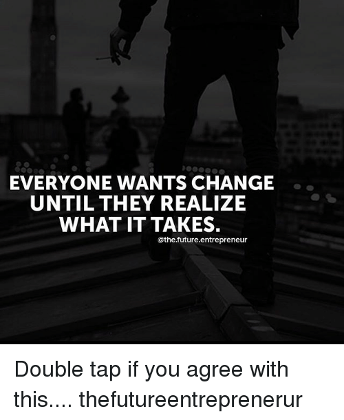 Future, Memes, and Entrepreneur: EVERYONE WANTS CHANGE  UNTIL THEY REALIZE  WHAT IT TAKES.  @the future.entrepreneur Double tap if you agree with this.... thefutureentreprenerur