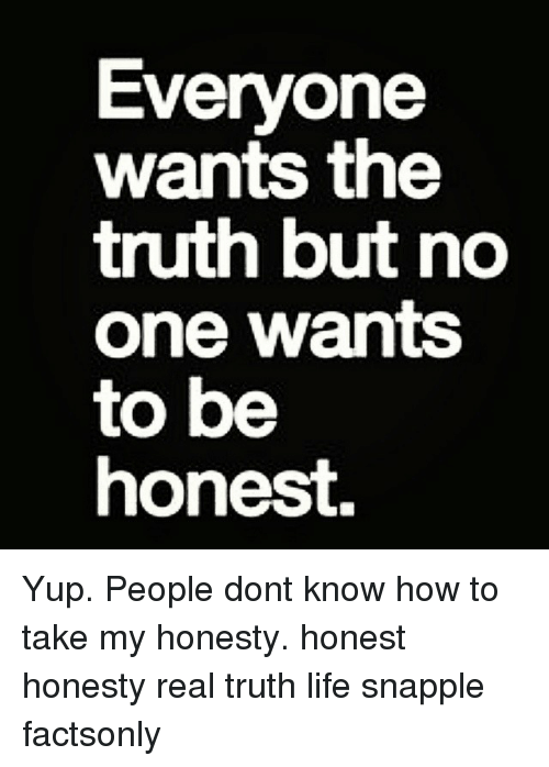 everyone wants the truth but no one wants to be 1887156 everyone wants the truth but no one wants to be honest yup people