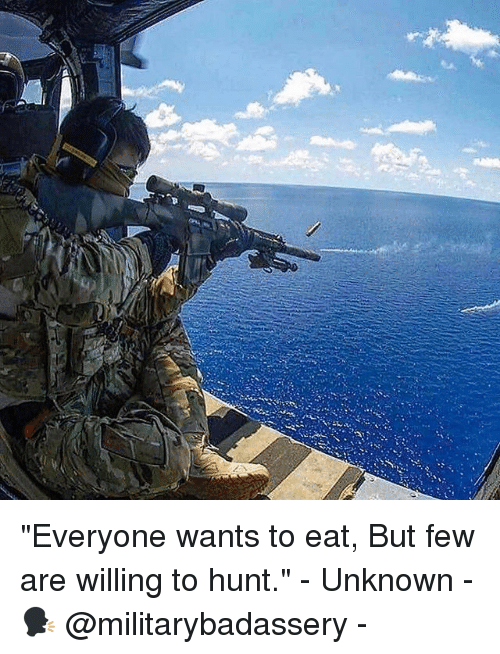 "Memes, 🤖, and Unknown: ""Everyone wants to eat, But few are willing to hunt."" - Unknown - 🗣 @militarybadassery -"
