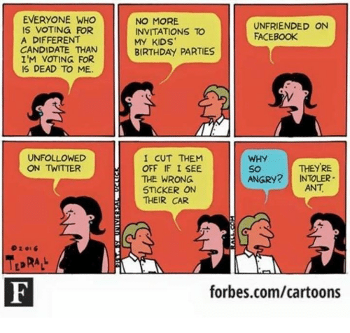 Birthday, Facebook, and Memes: EVERYONE WHO  IS VOTING FOR  A DIFFERENT  CANDIDATE THAN  I'M VOTING FOR  IS DEAD TO ME  NO MORE  INVITATIONS TO  MY KIDS  BIRTHDAY PARTIES  UNFRIENDED ON  FACEBOOK  I CUT THEM  OFF IF I SEE  THE WRONG  5TCKER ON  THEIR CAR  UNFOLLOWED  ON TWITTER  WHY  So  ANGRY? INTOLER  THEYRE  ANT  02016  forbes.com/cartoons