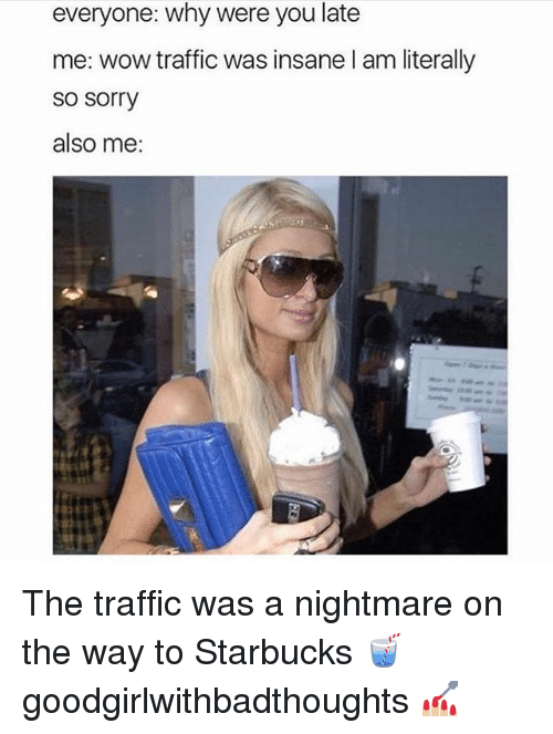 Memes, Sorry, and Starbucks: everyone: why were you late  me: wow traffic was insane l am literally  so sorry  also me: The traffic was a nightmare on the way to Starbucks 🥤 goodgirlwithbadthoughts 💅🏼