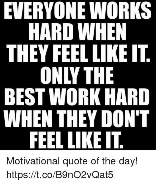 Why I Don T Like Motivational Quotes: EVERYONE WORKS THEY FEEL LIKE ITT ONLY THE BEST WORK HARD