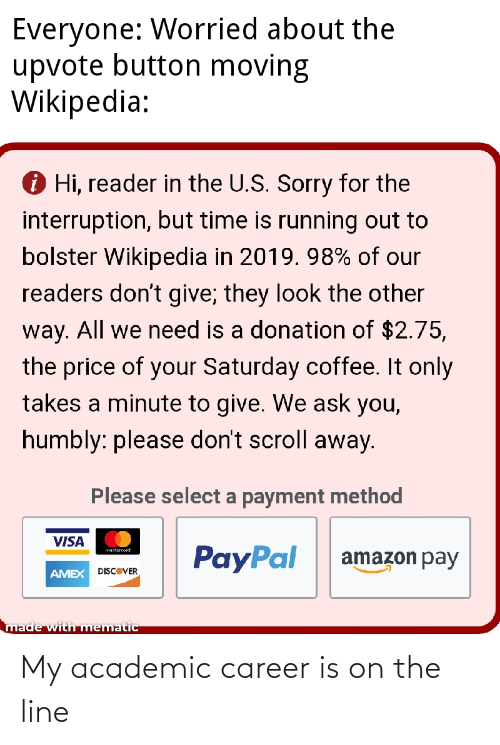 Interruption: Everyone: Worried about the  upvote button moving  Wikipedia:  O Hi, reader in the U.S. Sorry for the  interruption, but time is running out to  bolster Wikipedia in 2019. 98% of our  readers don't give; they look the other  way. All we need is a donation of $2.75,  the price of your Saturday coffee. It only  takes a minute to give. We ask you,  humbly: please don't scroll away.  Please select a payment method  VISA  PayPal  martercond  amazon pay  DISCOVER  AMEX  made with mematic My academic career is on the line