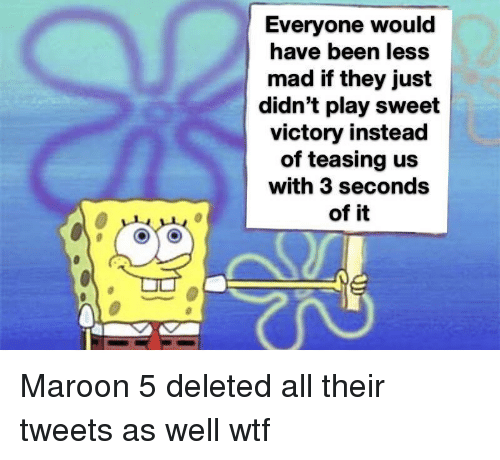teasing: Everyone would  have been less  mad if they just  didn't play sweet  victory instead  of teasing us  with 3 seconds  of it Maroon 5 deleted all their tweets as well wtf
