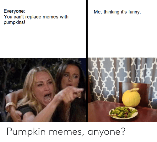 pumpkins: Everyone:  You can't replace memes with  pumpkins!  Me, thinking it's funny: Pumpkin memes, anyone?