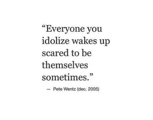 "Pete: ""Everyone you  idolize wakes up  scared to be  themselves  sometimes.""  Pete Wentz (dec. 2005)"