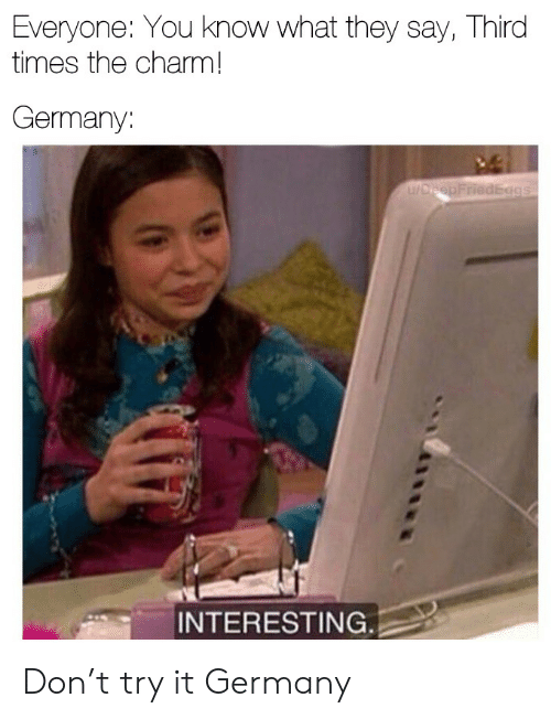 charm: Everyone: You know what they say, Third  times the charm!  Germany:  u/DreepFriedEggs  INTERESTING. Don't try it Germany