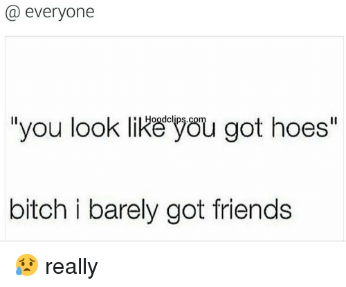 """Bitch, Friends, and Funny: everyone  you look like you got hoes""""  bitch i barely got friends 😥 really"""