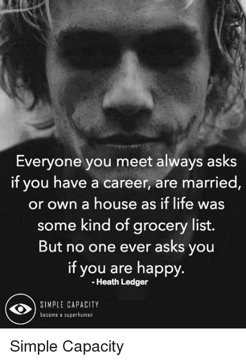 Heath Ledger: Everyone you meet always asks  if you have a career, are married  or own a house as if life was  some kind of grocery list.  But no one ever asks you  if you are happy.  Heath Ledger  SIMPLE CAPACITY  become a superhuman Simple Capacity