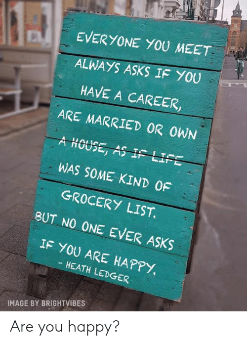 ledger: EVERYONE YOU MEET  ALWAYS ASKS IF YOU  HAVE A CAREER,  ARE MARRIED OR OWN  A HOUSE, AS IF LI  WAS SOME KIND 0F  GROCERY LIST  BUT NO ONE EVER ASKS  IF YOU ARE HAPPY.  HEATH LEDGER  IMAGE BY BRIGHTVIBES Are you happy?
