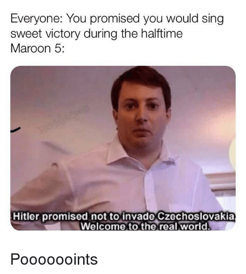 you promised: Everyone: You promised you would sing  sweet victory during the halftime  Maroon 5:  Hitler promised not to invade Czechoslovakia  Welcome to the real world. Pooooooints
