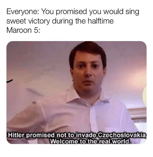 you promised: Everyone: You promised you would sing  sweet victory during the halftime  Maroon 5:  Hitler promised not to invade Czechoslovakia  Welcome to the real world.