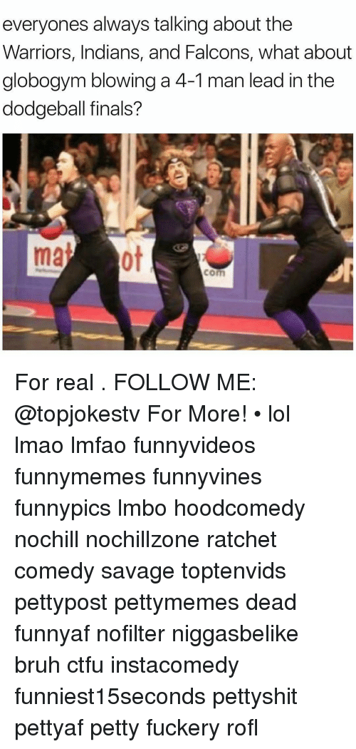 Bruh, Ctfu, and Dodgeball: everyones always talking about the  Warriors, Indians, and Falcons, what about  globogym blowing a 4-1 man lead in the  dodgeball finals?  com For real . FOLLOW ME: @topjokestv For More! • lol lmao lmfao funnyvideos funnymemes funnyvines funnypics lmbo hoodcomedy nochill nochillzone ratchet comedy savage toptenvids pettypost pettymemes dead funnyaf nofilter niggasbelike bruh ctfu instacomedy funniest15seconds pettyshit pettyaf petty fuckery rofl