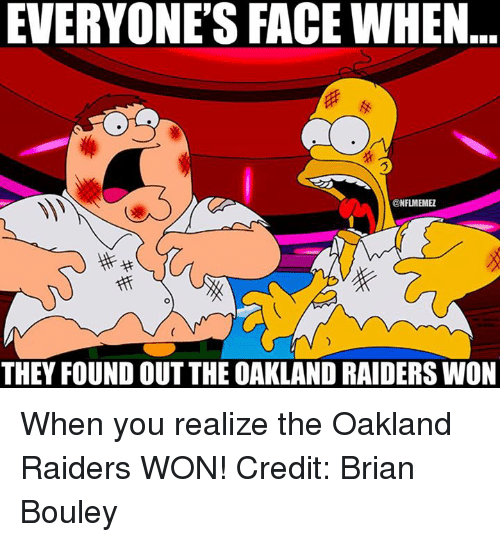 NFL: EVERYONE'S FACE WHEN  ONFLMEMEZ  THEY FOUND OUT THE OAKLANDRAIDERS WON When you realize the Oakland Raiders WON! Credit: Brian Bouley