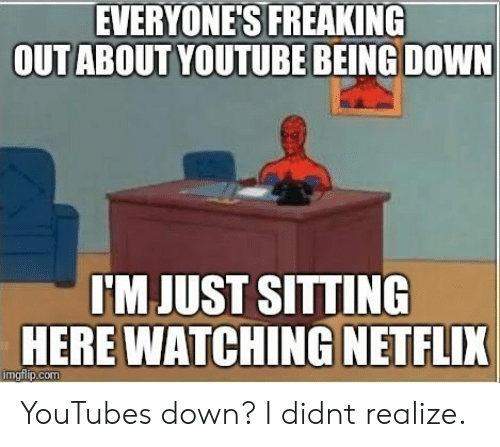 Just Sitting Here: EVERYONES FREAKING  OUTABOUT YOUTUBE BEING DOWN  JUST  SITTING  HERE WATCHING NETFLIK YouTubes down? I didnt realize.
