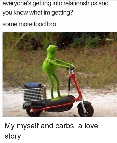 Food, Love, and Relationships: everyone's getting into relationships and  you know what im getting?  some more food brb My myself and carbs, a love story