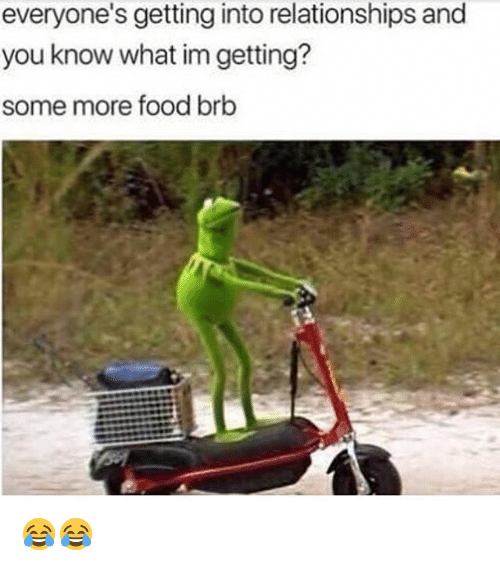 Food, Memes, and Relationships: everyone's getting into relationships and  you know what im getting?  some more food brb 😂😂