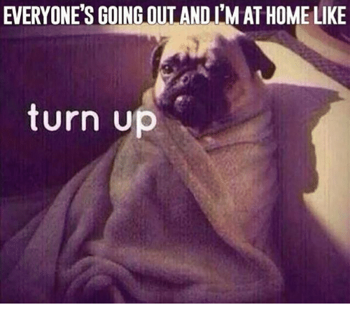 Turn up: EVERYONE'S GOING OUT AND I'M ATHOME LIKE  turn up