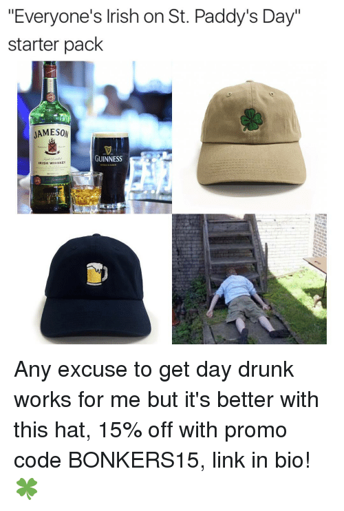 "Irish, Memes, and Starter Pack: ""Everyone's Irish on St. Paddy's Day""  starter pack  JAMESON  GUINNESS  IRISH WHISKEY Any excuse to get day drunk works for me but it's better with this hat, 15% off with promo code BONKERS15, link in bio! 🍀"