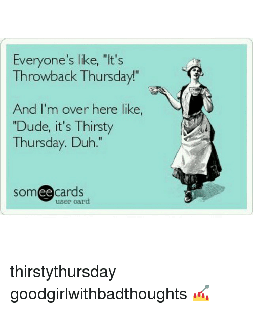 """thirsty thursday: Everyone's like, """"It's  Throwback Thursday!""""  And I'm over here like  """"Dude, it's Thirsty  Thursday. Duh  somee cards  user card thirstythursday goodgirlwithbadthoughts 💅"""