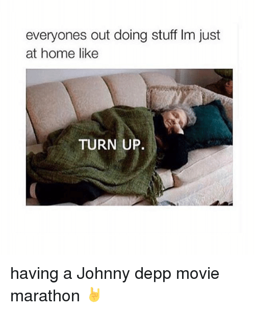 Turn up: everyones out doing stuff lm just  at home like  TURN UP having a Johnny depp movie marathon 🤘