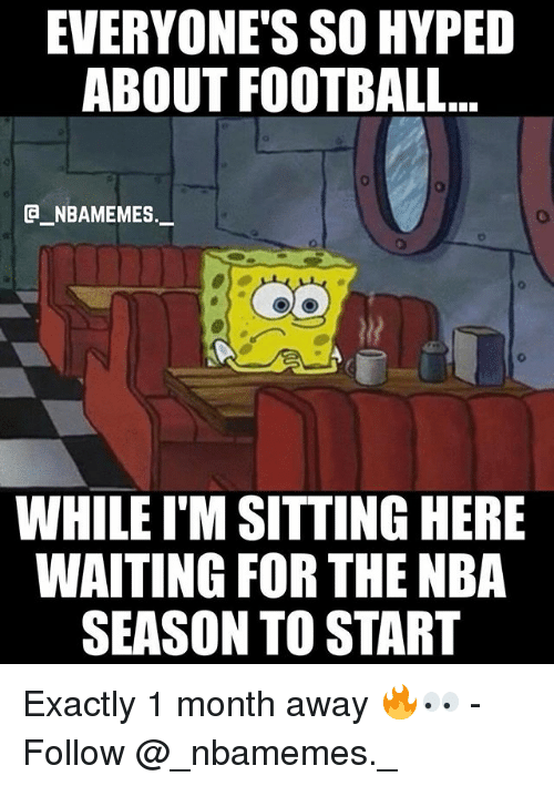 Football, Memes, and Nba: EVERYONE'S SO HYPED  ABOUT FOOTBALL...  e_NBAMEMEs._  WHILE I'M SITTING HERE  WAITING FOR THE NBA  SEASON TO START Exactly 1 month away 🔥👀 - Follow @_nbamemes._