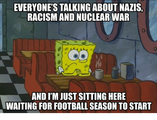 Football, Memes, and Racism: EVERYONE'S TALKING ABOUT NAZIS,  RACISM AND NUCLEAR WAR  AND I'M JUST SITTING HERE  WAITING FOR FOOTBALL SEASON TO START