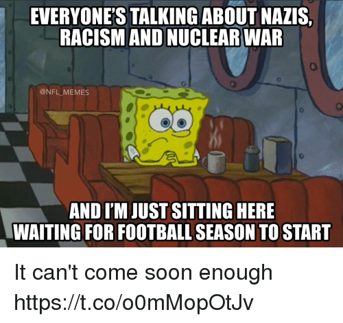 Football, Memes, and Nfl: EVERYONE'S TALKINGABOUT NAZIS,  RACISM AND NUCLEAR WAR  @NFL MEMES  AND I'M JUST SITTING HERE  WAITING FOR FOOTBALL SEASON TO START It can't come soon enough https://t.co/o0mMopOtJv