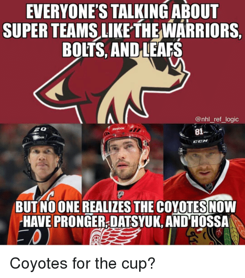 leafs: EVERYONES  TALKINGABOUT  SUPER TEAMS LIKE THEWARRIORS,  BOLTS, AND LEAFS  @nhl_ref_logic  81--  CEM  BUT NOONE REALIZES THE COYOTESNOW  HAVE PRONGER-DATSYUK, AND HOSSA Coyotes for the cup?