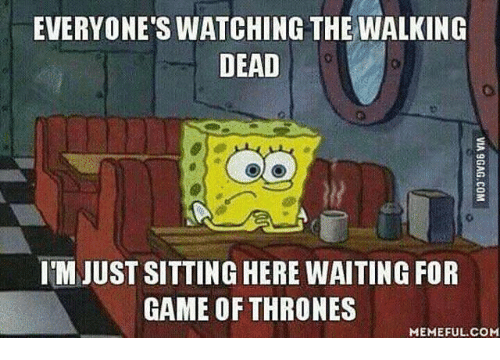 Game of Thrones, Memes, and The Walking Dead: EVERYONE'S WATCHING THE WALKING  DEAD  IM JUST SITTING HERE WAITING FOR  GAME OF THRONES  MEMEFUL COM