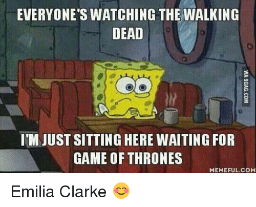 Game of Thrones, Memes, and The Walking Dead: EVERYONE'S WATCHING THE WALKING  DEAD  IMJUST SITTING HERE WAITING FOR  GAME OF THRONES  MEMEFUL COM Emilia Clarke 😊