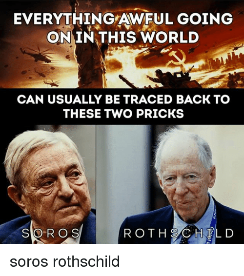 soros: EVERYTHING AWFUL GOING  ON IN THIS WORLD  CAN USUALLY BE TRACED BACK TO  THESE TWO PRICKS  SOROS  R OTH SAC HELD soros rothschild
