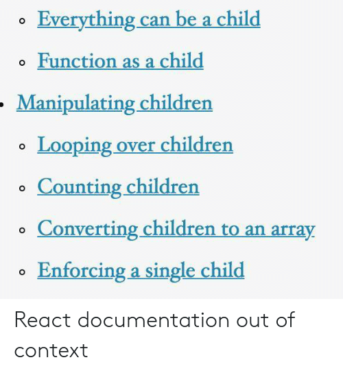 Looping: Everything can be a child  o Function as a child  Manipulating children  Looping over childrern  o Counting children  o Converting children to an array  Enforcing a single child React documentation out of context