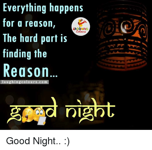 Gringe: Everything happens  for a reason  LA GRING  The hard part is  finding the  Reason  aug hin  g colours.com  Ta nl Good Night.. :)