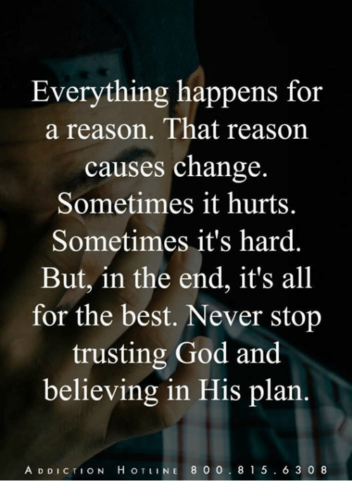 God, Memes, and Best: Everything happens for  a reason. That reason  causes change  Sometimes it hurts.  Sometimes it's hard.  But, in the end, it's all  for the best. Never stop  trusting God and  believing in His plan.  A D DICTION H OTLINE 8 O 0. 815.6 3 0 8