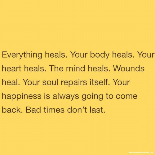 your happiness: Everything heals. Your body heals. Your  heart heals. The mind heals. Wounds  heal. Your soul repairs itself. Your  happiness is always going to come  back. Bad times don't last.  www.wning antution.com