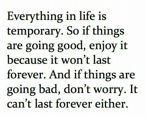 Life: Everything in life is  temporary. So if things  are going good, enjoy it  because it won't last  forever. And if things are  going bad, don't worry. It  can't last forever either.
