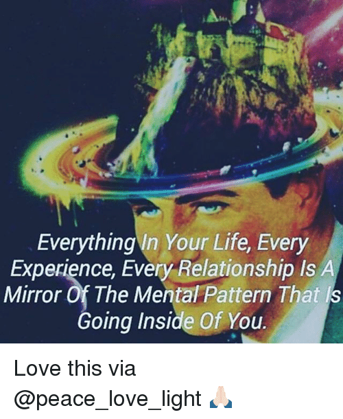 Life, Love, and Memes: Everything In Your Life, Every  Experience, Every Relationship ls  A  Mirror of The Mental Pattern That s  Going Inside Of You. Love this via @peace_love_light 🙏🏻
