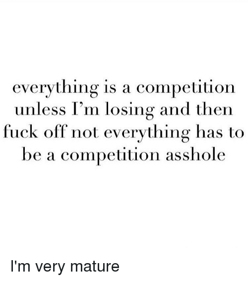 Assholl: everything is a competition  unless I'm losing and then  fuck off not everything has to  be a competition asshole I'm very mature