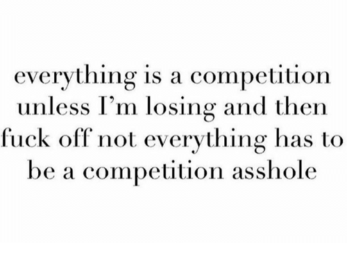 Assholl: everything is a competition  unless I'm losing and then  fuck off not everything has to  be a competition asshole