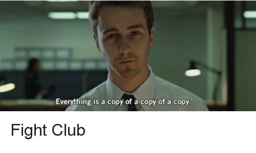 Club, Fight Club, and Fight: Everything is a copy of a copy of a copy Fight Club