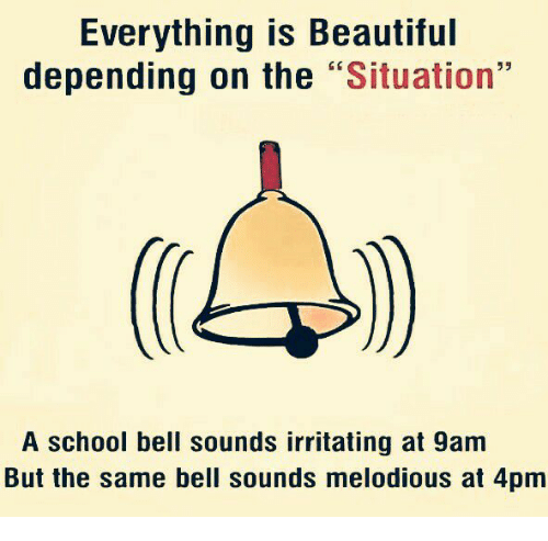 """Beautiful, Memes, and School: Everything is Beautiful  depending on the  """"Situation""""  A school bell sounds irritating at 9am  But the same bell sounds melodious at 4pm"""
