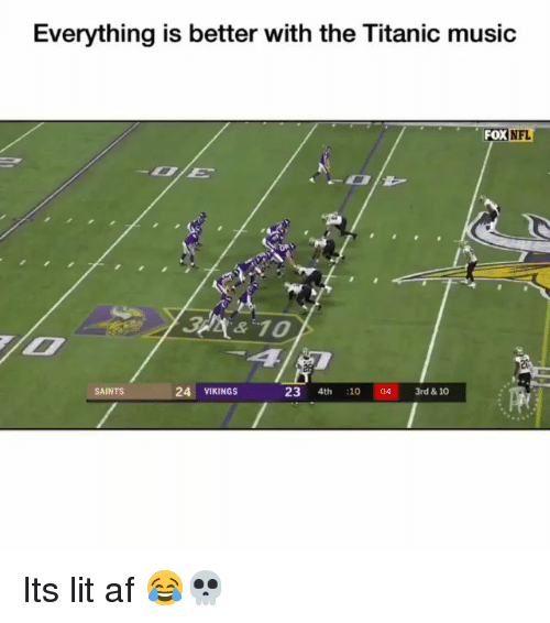 Af, Funny, and It's Lit: Everything is better with the Titanic music  FOX  NFL  2  SAINTS  24 VIKINGS  23 4th 1004 3rd & 10 Its lit af 😂💀