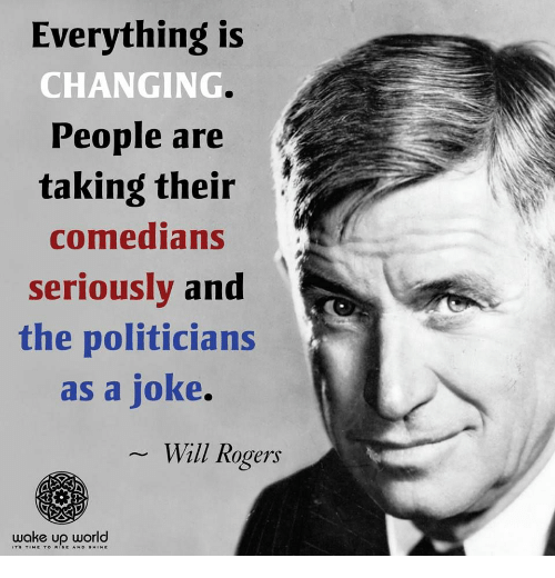 comedians: Everything is  CHANGING  People are  taking their  comedians  seriouslv and  the politicians  as a joke.  Will Rogers  wake up world