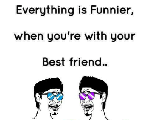 best friend: Everything is Funnier,  when you're with your  Best friend.
