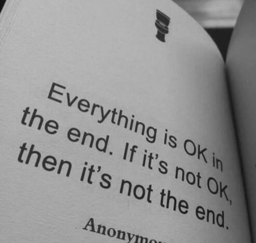 not-ok: Everything is OK in  the end. If it's not OK  then it's not the end.  Anonymo