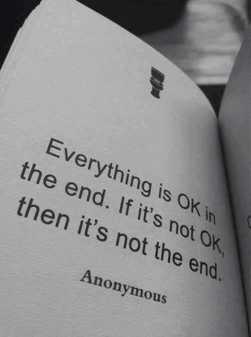 not-ok: Everything is OK in  the end. If it's not OK  then it's not the end.  Anonymous