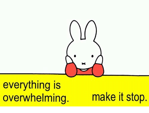 Make, Stop, and Making: everything is  overwhelming.  make it stop